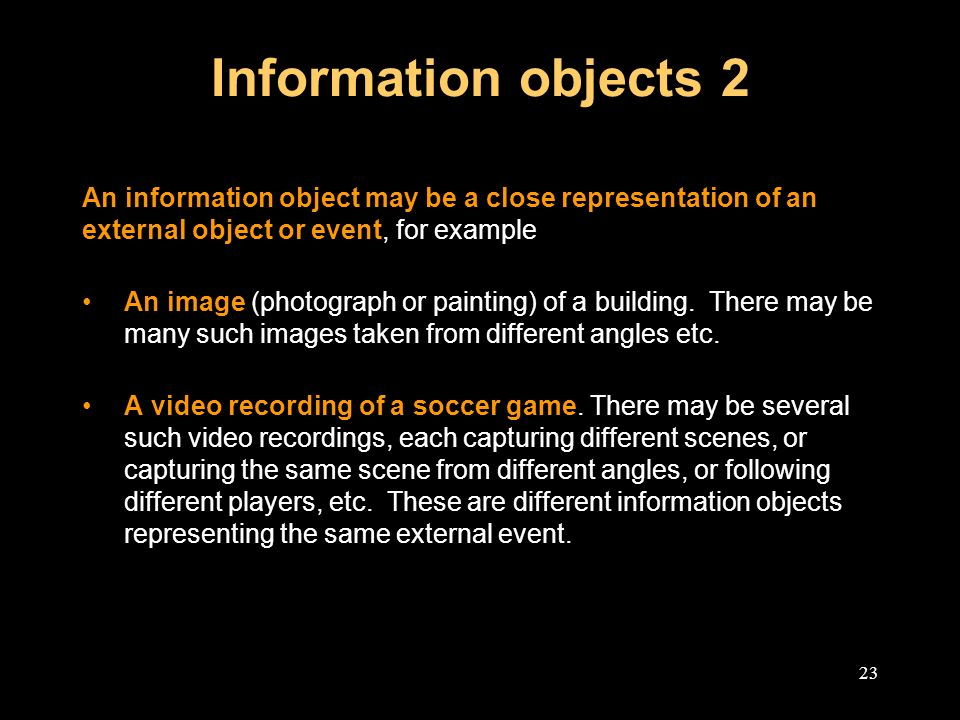 23 Information objects 2 An information object may be a close representation of an external object or event, for example An image (photograph or painting) of a building.