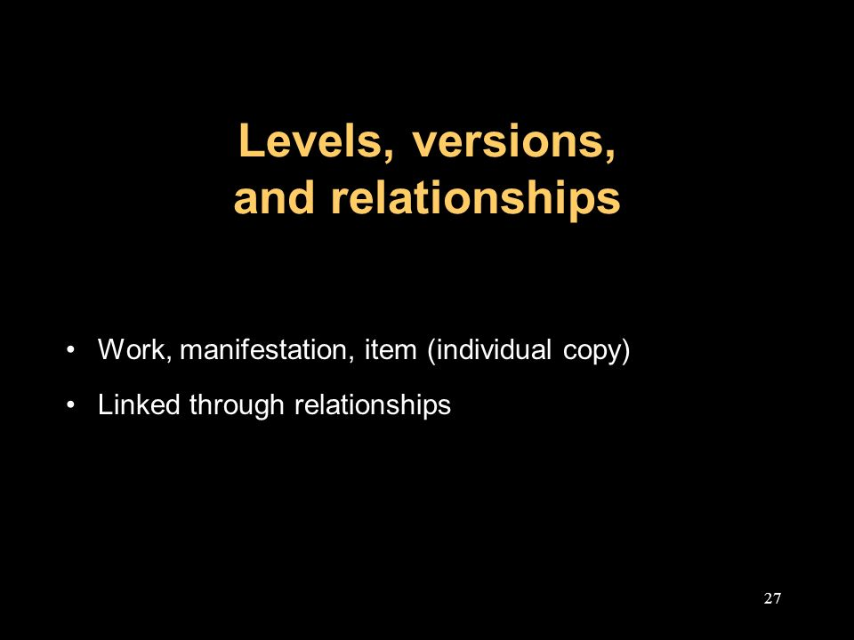 27 Levels, versions, and relationships Work, manifestation, item (individual copy) Linked through relationships
