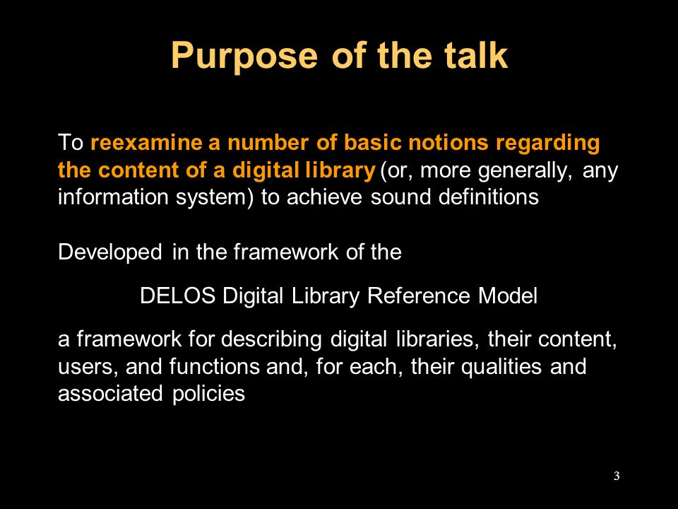 3 Purpose of the talk To reexamine a number of basic notions regarding the content of a digital library (or, more generally, any information system) to achieve sound definitions Developed in the framework of the DELOS Digital Library Reference Model a framework for describing digital libraries, their content, users, and functions and, for each, their qualities and associated policies