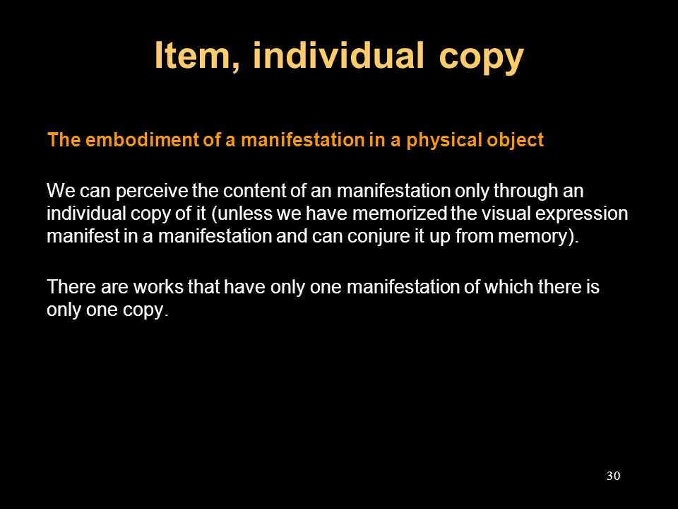 30 Item, individual copy The embodiment of a manifestation in a physical object We can perceive the content of an manifestation only through an individual copy of it (unless we have memorized the visual expression manifest in a manifestation and can conjure it up from memory).