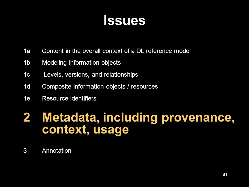 41 Issues 1aContent in the overall context of a DL reference model 1bModeling information objects 1c Levels, versions, and relationships 1dComposite information objects / resources 1eResource identifiers 2Metadata, including provenance, context, usage 3Annotation