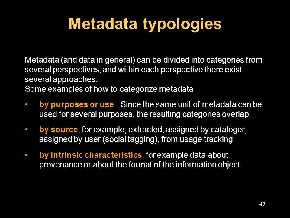 45 Metadata typologies Metadata (and data in general) can be divided into categories from several perspectives, and within each perspective there exist several approaches.