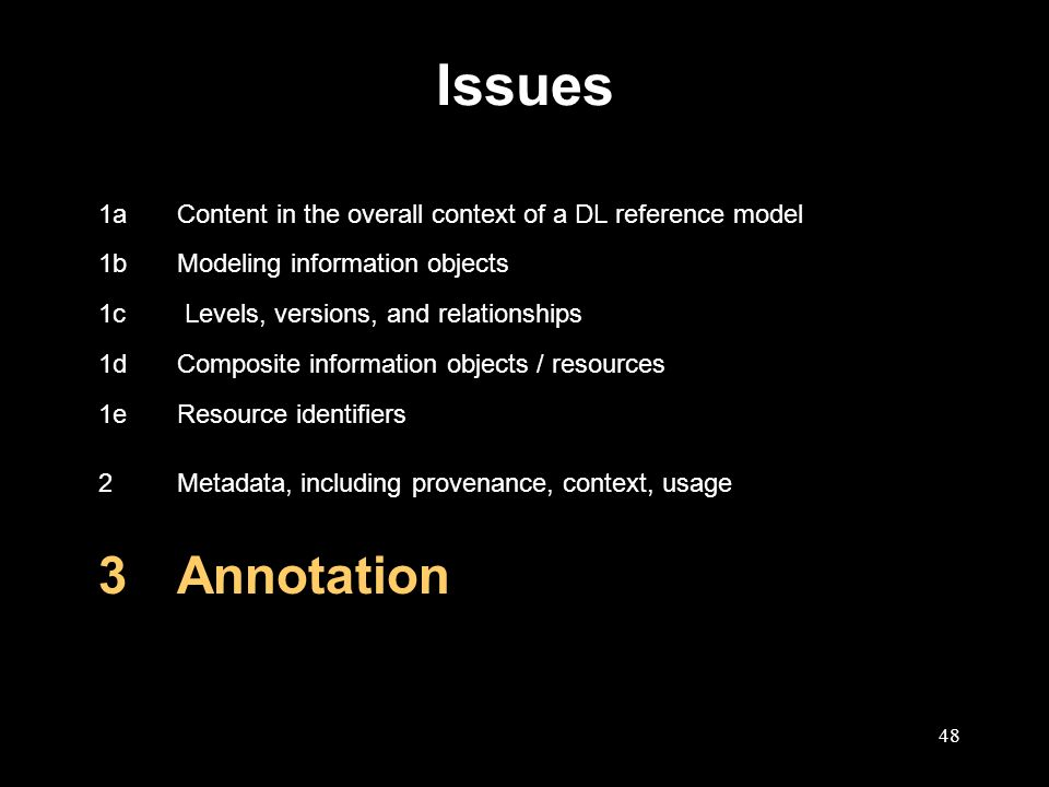 48 Issues 1aContent in the overall context of a DL reference model 1bModeling information objects 1c Levels, versions, and relationships 1dComposite information objects / resources 1eResource identifiers 2Metadata, including provenance, context, usage 3Annotation