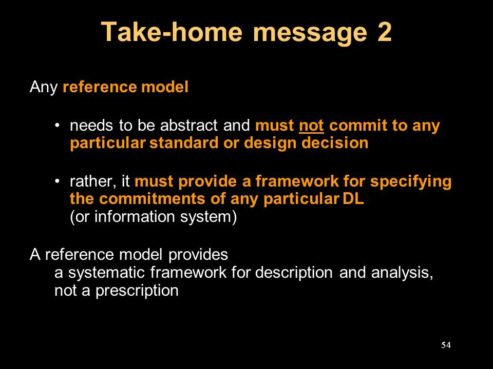 54 Take-home message 2 Any reference model needs to be abstract and must not commit to any particular standard or design decision rather, it must provide a framework for specifying the commitments of any particular DL (or information system) A reference model provides a systematic framework for description and analysis, not a prescription