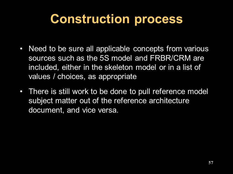 57 Construction process Need to be sure all applicable concepts from various sources such as the 5S model and FRBR/CRM are included, either in the skeleton model or in a list of values / choices, as appropriate There is still work to be done to pull reference model subject matter out of the reference architecture document, and vice versa.