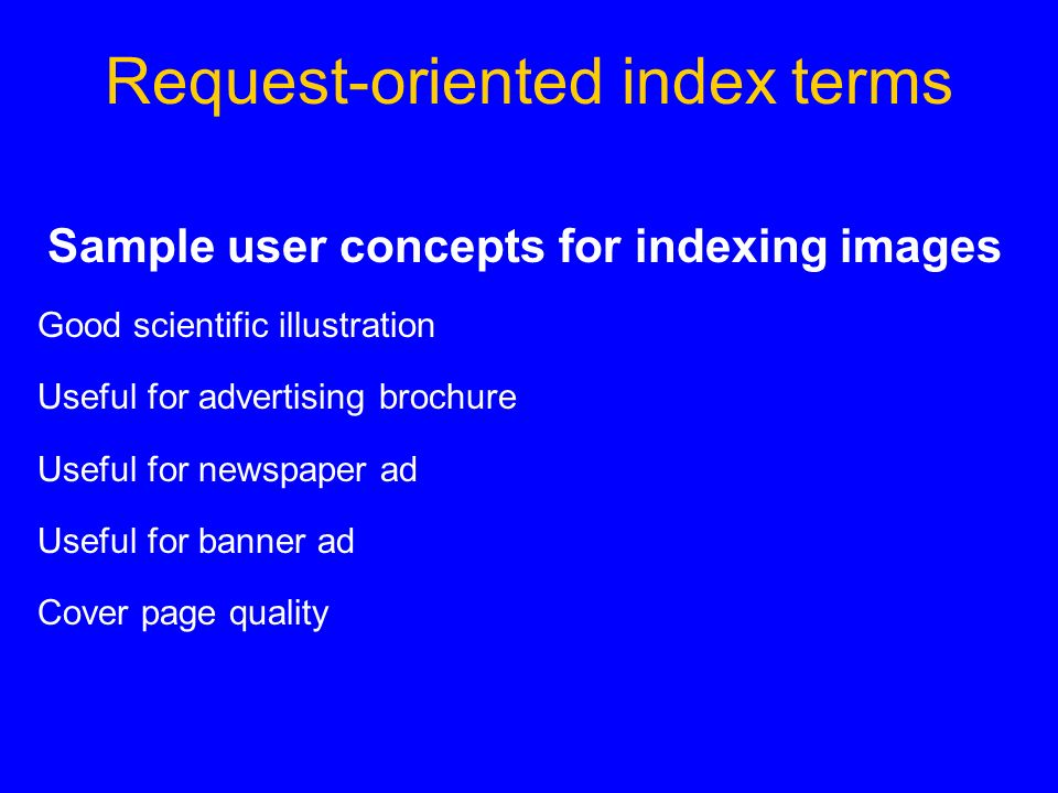 Request-oriented index terms Sample user concepts for indexing images Good scientific illustration Useful for advertising brochure Useful for newspaper ad Useful for banner ad Cover page quality
