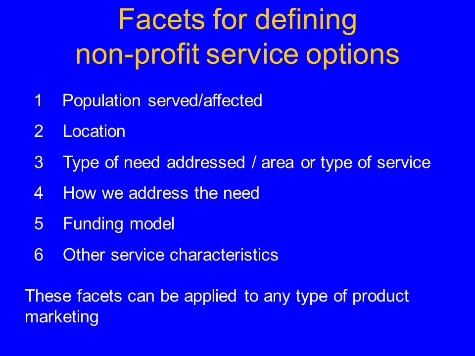 Facets for defining non-profit service options 1 Population served/affected 2 Location 3 Type of need addressed / area or type of service 4 How we address the need 5 Funding model 6 Other service characteristics These facets can be applied to any type of product marketing