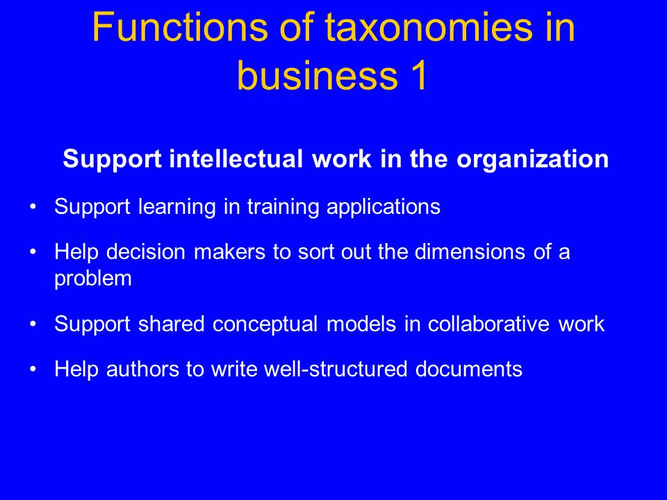 Functions of taxonomies in business 1 Support intellectual work in the organization Support learning in training applications Help decision makers to sort out the dimensions of a problem Support shared conceptual models in collaborative work Help authors to write well-structured documents