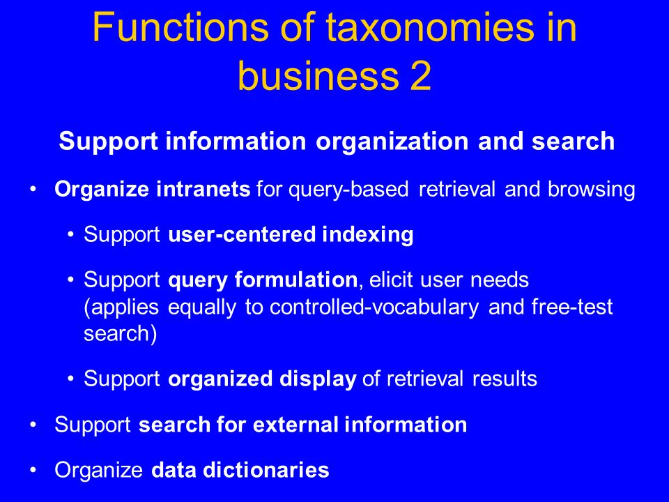 Functions of taxonomies in business 2 Support information organization and search Organize intranets for query-based retrieval and browsing Support user-centered indexing Support query formulation, elicit user needs (applies equally to controlled-vocabulary and free-test search) Support organized display of retrieval results Support search for external information Organize data dictionaries