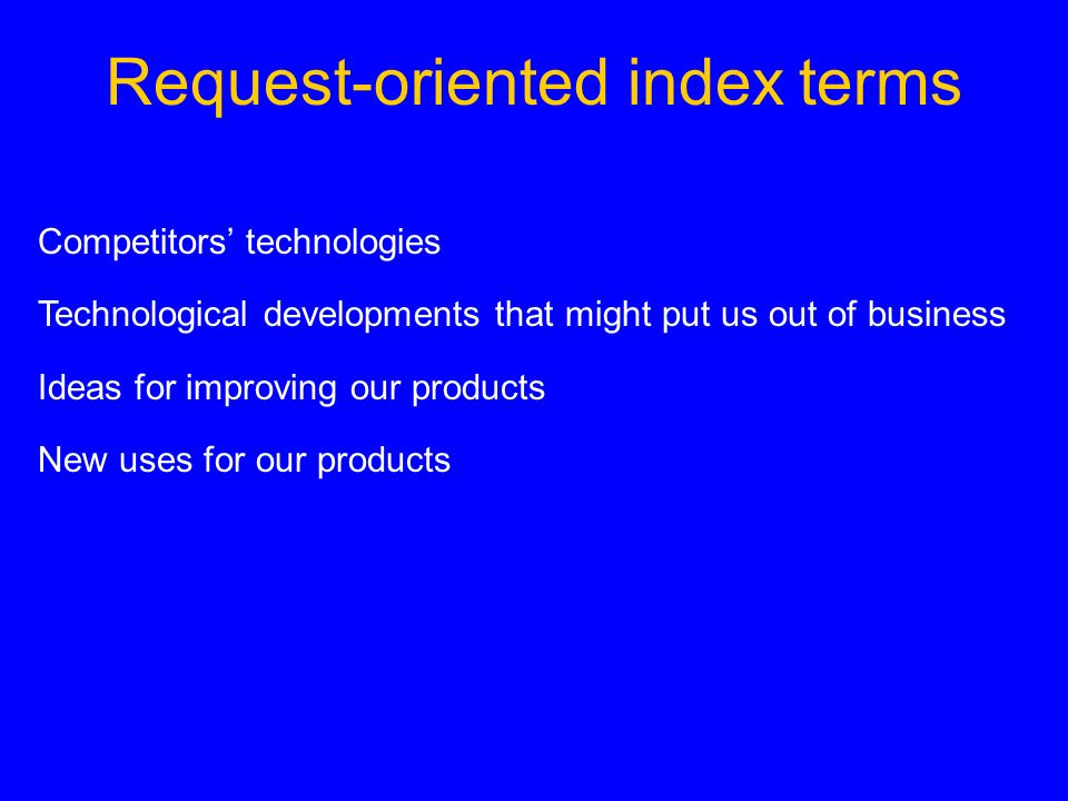 Request-oriented index terms Competitors technologies Technological developments that might put us out of business Ideas for improving our products New uses for our products