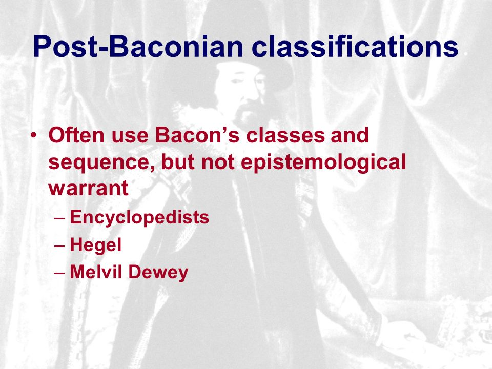 Post-Baconian classifications Often use Bacons classes and sequence, but not epistemological warrant –Encyclopedists –Hegel –Melvil Dewey