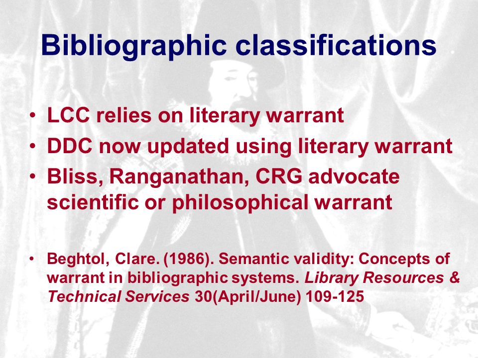 Bibliographic classifications LCC relies on literary warrant DDC now updated using literary warrant Bliss, Ranganathan, CRG advocate scientific or philosophical warrant Beghtol, Clare.