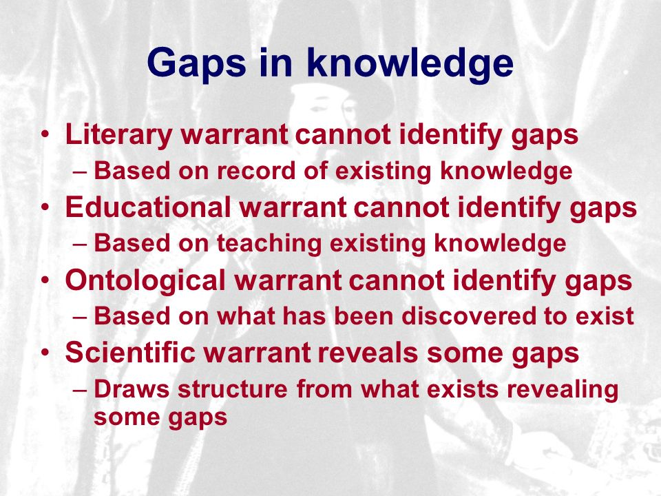 Gaps in knowledge Literary warrant cannot identify gaps –Based on record of existing knowledge Educational warrant cannot identify gaps –Based on teaching existing knowledge Ontological warrant cannot identify gaps –Based on what has been discovered to exist Scientific warrant reveals some gaps –Draws structure from what exists revealing some gaps