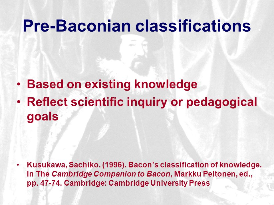 Pre-Baconian classifications Based on existing knowledge Reflect scientific inquiry or pedagogical goals Kusukawa, Sachiko.