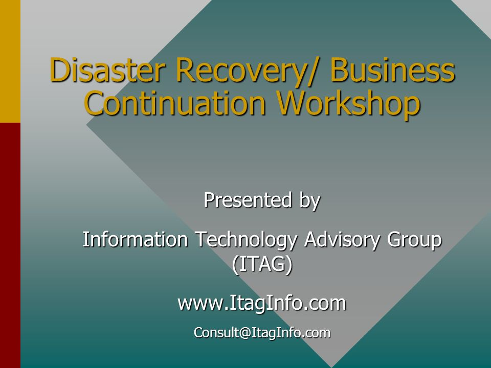 Presented by Information Technology Advisory Group (ITAG) www.ItagInfo.comConsult@ItagInfo.com Disaster Recovery/ Business Continuation Workshop