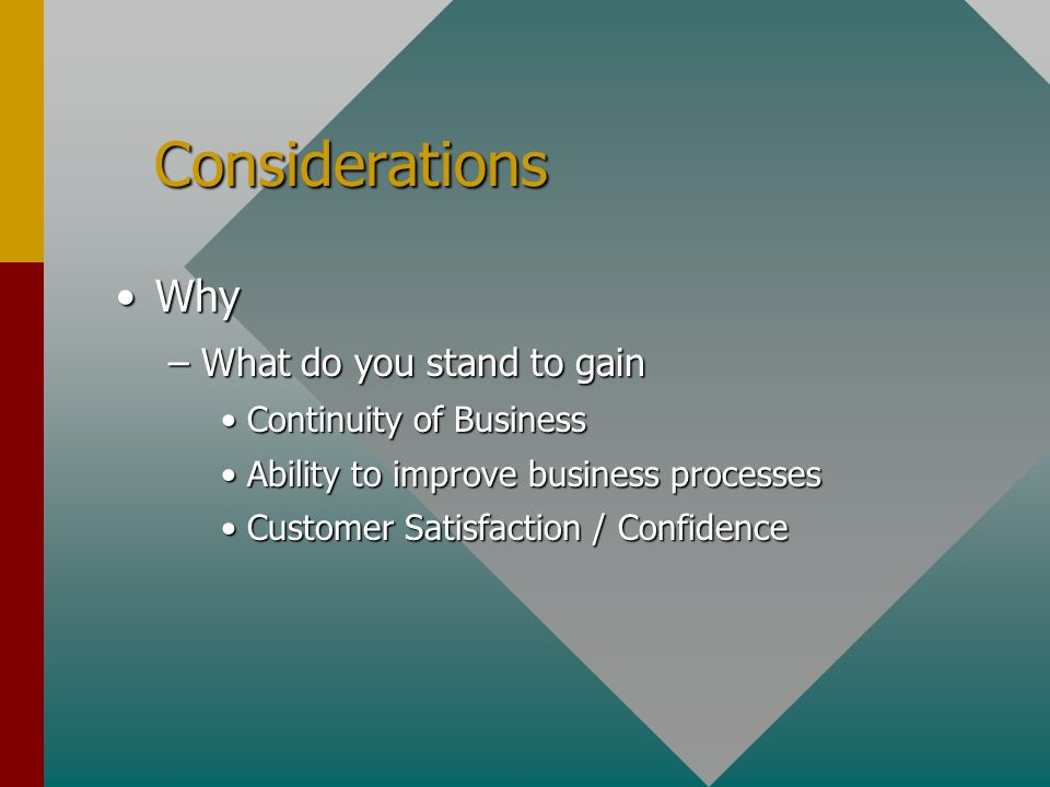 Considerations Considerations WhyWhy –What do you stand to gain Continuity of BusinessContinuity of Business Ability to improve business processesAbility to improve business processes Customer Satisfaction / ConfidenceCustomer Satisfaction / Confidence