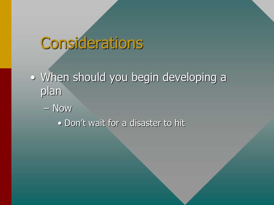 Considerations Considerations When should you begin developing a planWhen should you begin developing a plan –Now Dont wait for a disaster to hitDont wait for a disaster to hit
