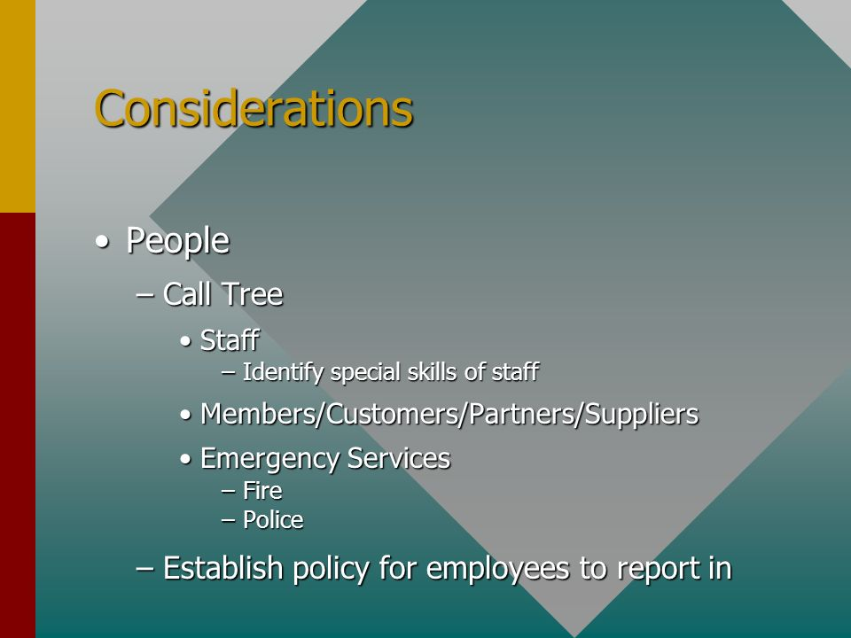 Considerations PeoplePeople –Call Tree StaffStaff –Identify special skills of staff Members/Customers/Partners/SuppliersMembers/Customers/Partners/Suppliers Emergency ServicesEmergency Services –Fire –Police –Establish policy for employees to report in