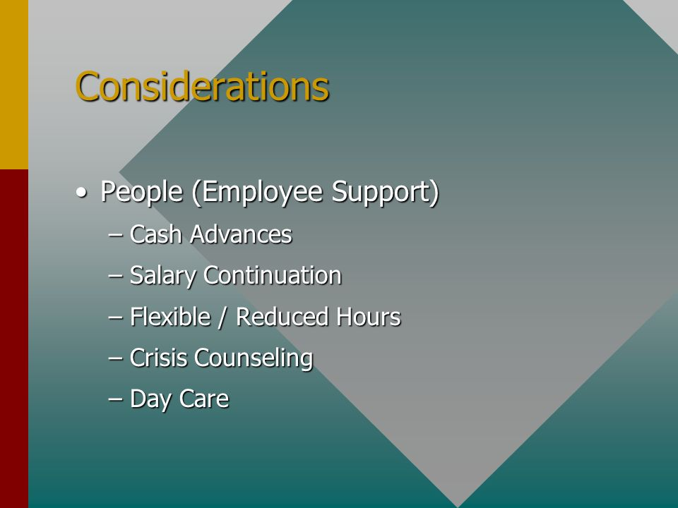 Considerations People (Employee Support)People (Employee Support) –Cash Advances –Salary Continuation –Flexible / Reduced Hours –Crisis Counseling –Day Care