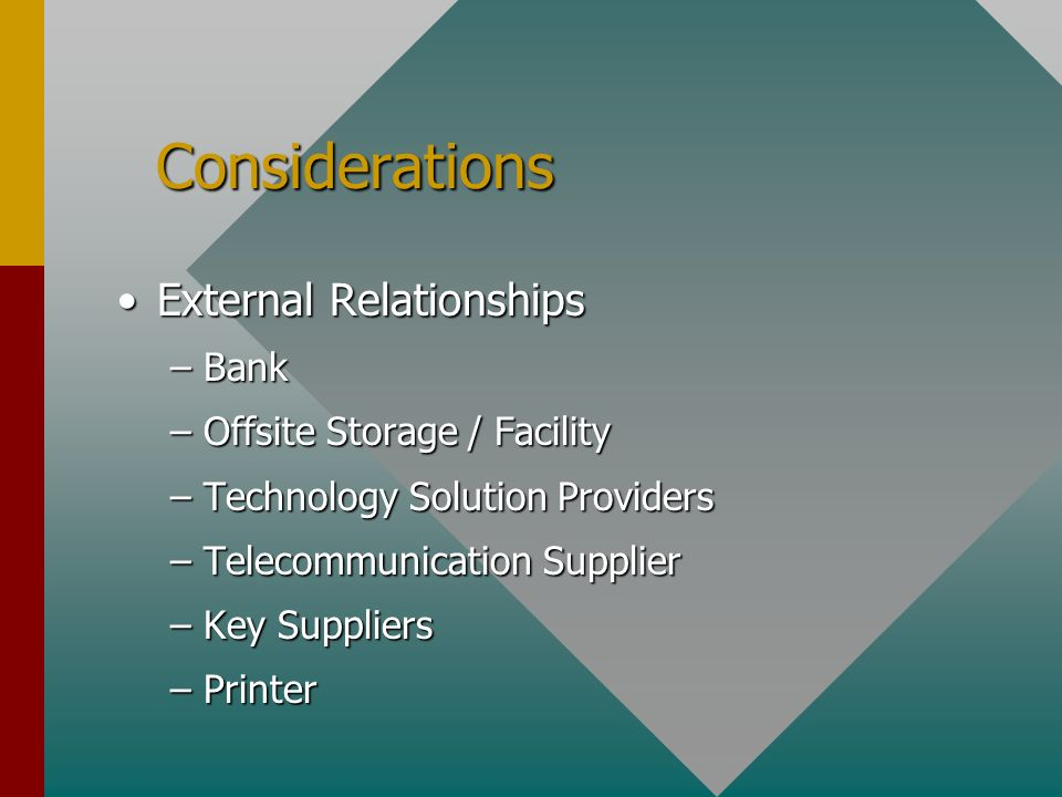 Considerations Considerations External RelationshipsExternal Relationships –Bank –Offsite Storage / Facility –Technology Solution Providers –Telecommunication Supplier –Key Suppliers –Printer