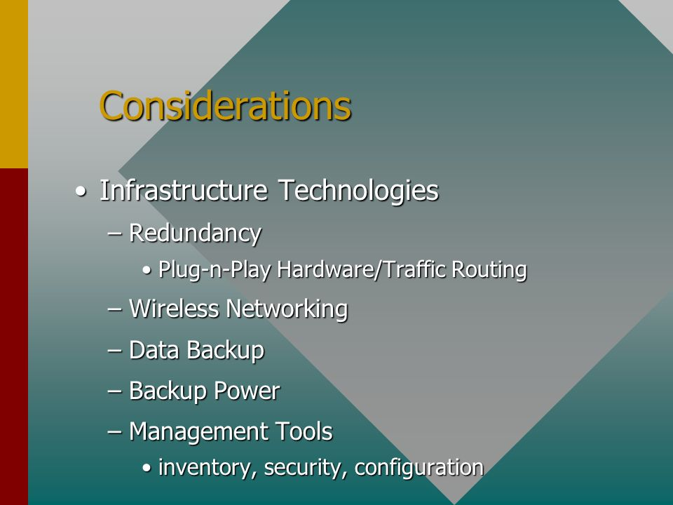 Considerations Considerations Infrastructure TechnologiesInfrastructure Technologies –Redundancy Plug-n-Play Hardware/Traffic RoutingPlug-n-Play Hardware/Traffic Routing –Wireless Networking –Data Backup –Backup Power –Management Tools inventory, security, configurationinventory, security, configuration