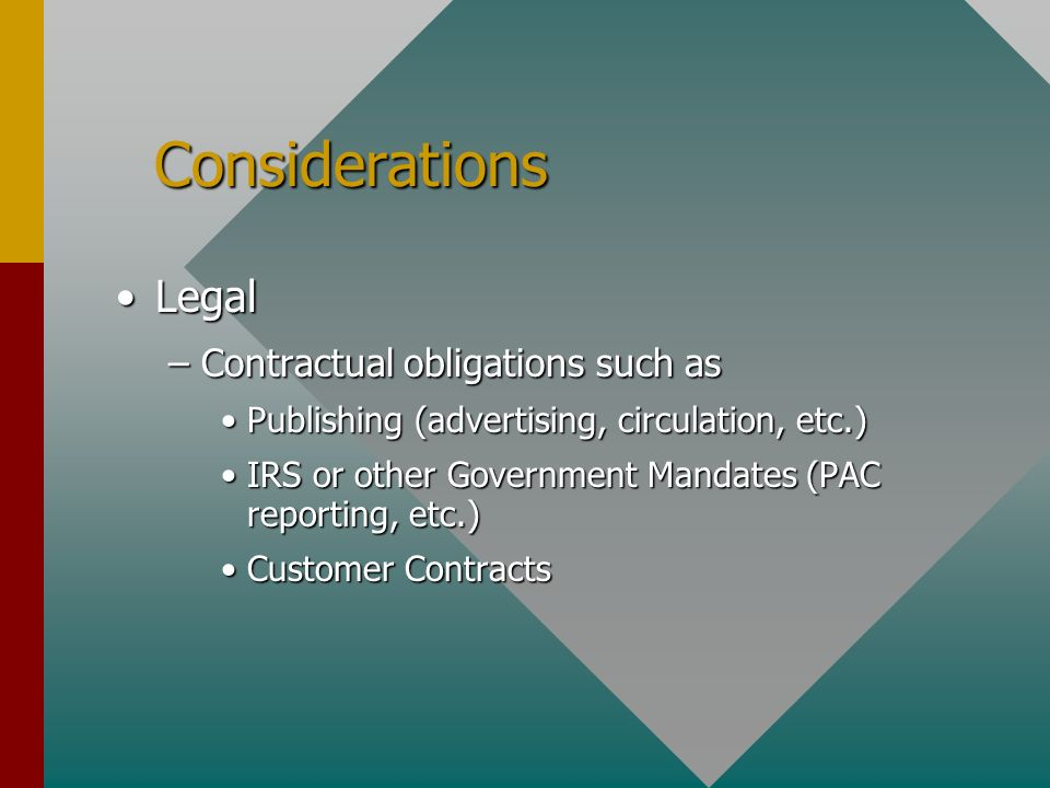 Considerations Considerations LegalLegal –Contractual obligations such as Publishing (advertising, circulation, etc.)Publishing (advertising, circulation, etc.) IRS or other Government Mandates (PAC reporting, etc.)IRS or other Government Mandates (PAC reporting, etc.) Customer ContractsCustomer Contracts