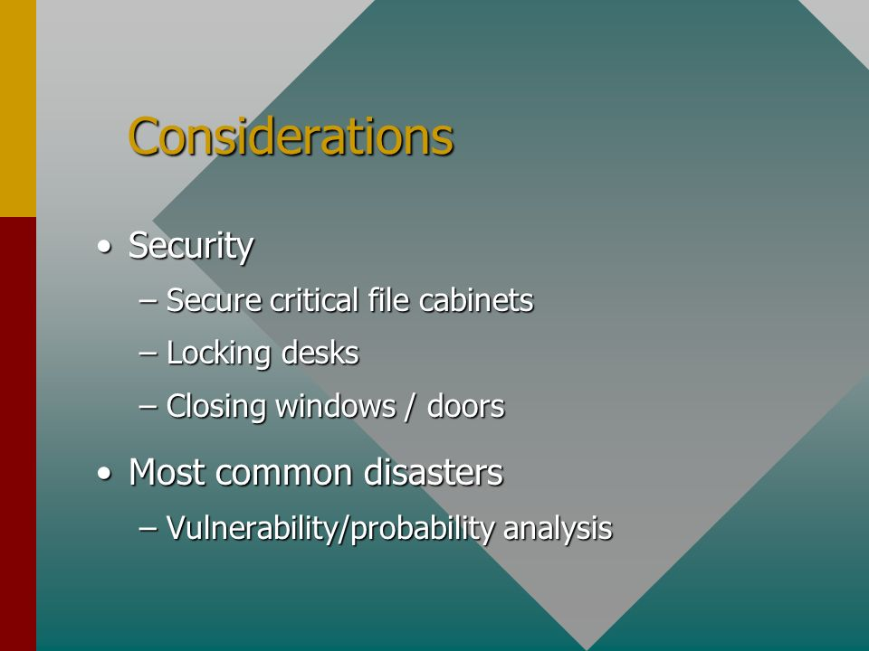 Considerations Considerations SecuritySecurity –Secure critical file cabinets –Locking desks –Closing windows / doors Most common disastersMost common disasters –Vulnerability/probability analysis