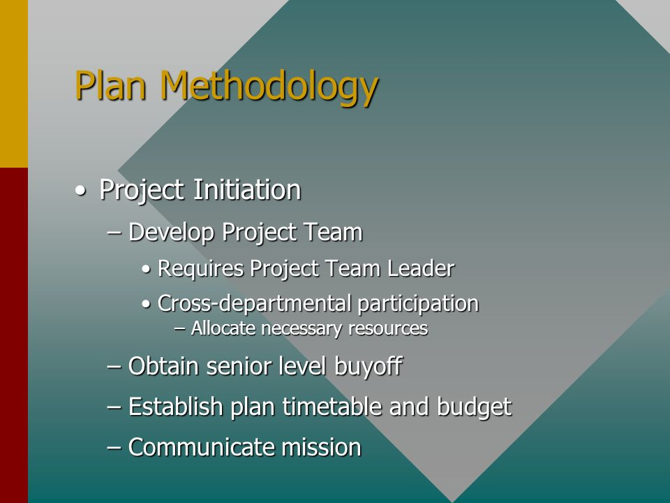 Plan Methodology Project InitiationProject Initiation –Develop Project Team Requires Project Team LeaderRequires Project Team Leader Cross-departmental participationCross-departmental participation –Allocate necessary resources –Obtain senior level buyoff –Establish plan timetable and budget –Communicate mission