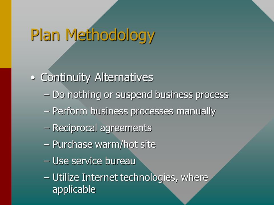 Plan Methodology Continuity AlternativesContinuity Alternatives –Do nothing or suspend business process –Perform business processes manually –Reciprocal agreements –Purchase warm/hot site –Use service bureau –Utilize Internet technologies, where applicable