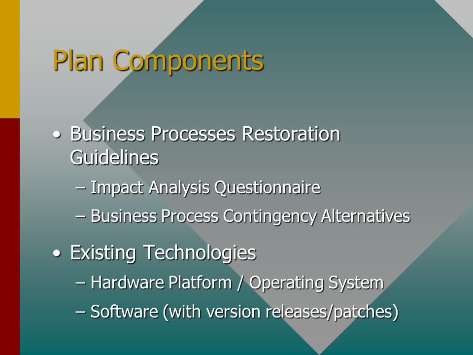 Plan Components Business Processes Restoration GuidelinesBusiness Processes Restoration Guidelines –Impact Analysis Questionnaire –Business Process Contingency Alternatives Existing TechnologiesExisting Technologies –Hardware Platform / Operating System –Software (with version releases/patches)