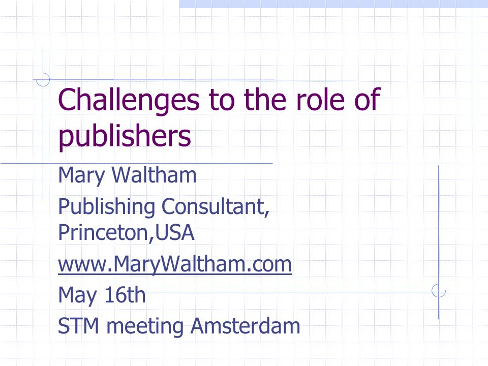 Challenges to the role of publishers Mary Waltham Publishing Consultant, Princeton,USA   May 16th STM meeting Amsterdam