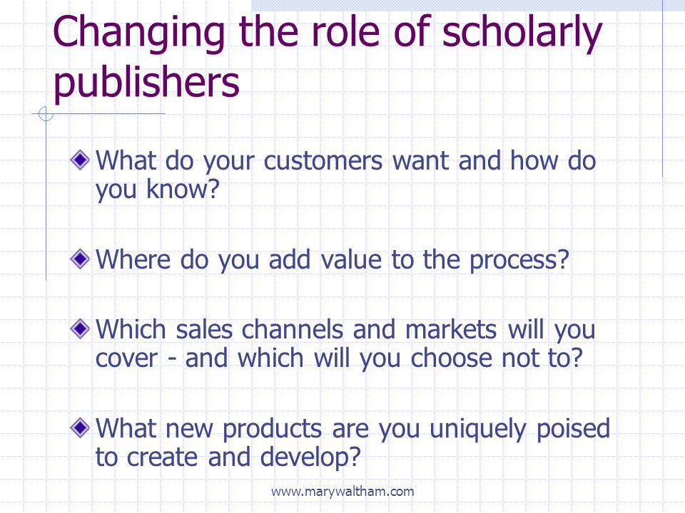 Changing the role of scholarly publishers What do your customers want and how do you know.