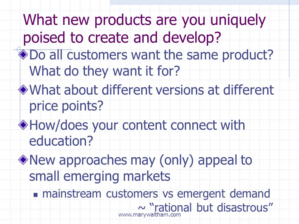 What new products are you uniquely poised to create and develop.
