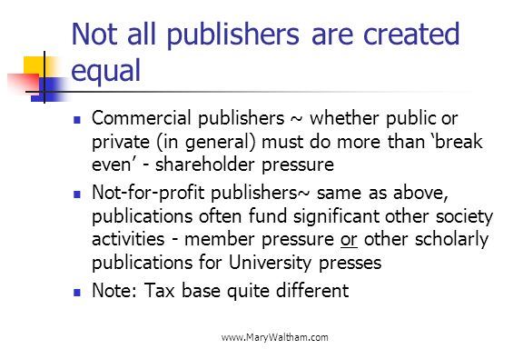 Not all publishers are created equal Commercial publishers ~ whether public or private (in general) must do more than break even - shareholder pressure Not-for-profit publishers~ same as above, publications often fund significant other society activities - member pressure or other scholarly publications for University presses Note: Tax base quite different