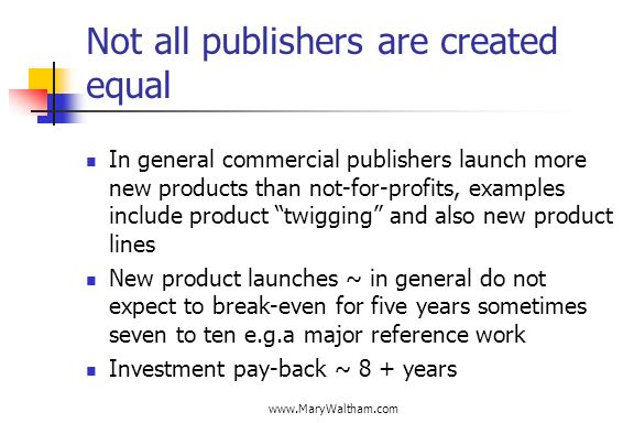 Not all publishers are created equal In general commercial publishers launch more new products than not-for-profits, examples include product twigging and also new product lines New product launches ~ in general do not expect to break-even for five years sometimes seven to ten e.g.a major reference work Investment pay-back ~ 8 + years