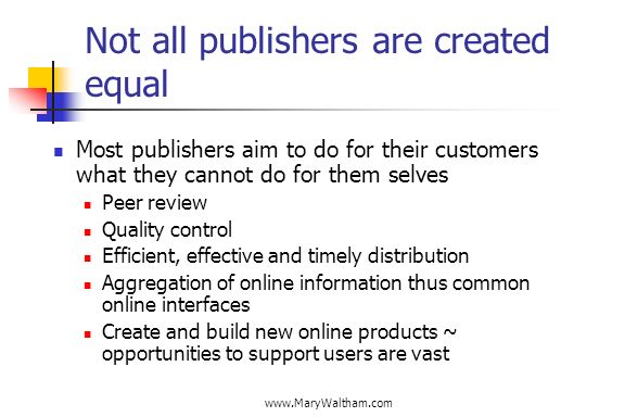 Not all publishers are created equal Most publishers aim to do for their customers what they cannot do for them selves Peer review Quality control Efficient, effective and timely distribution Aggregation of online information thus common online interfaces Create and build new online products ~ opportunities to support users are vast