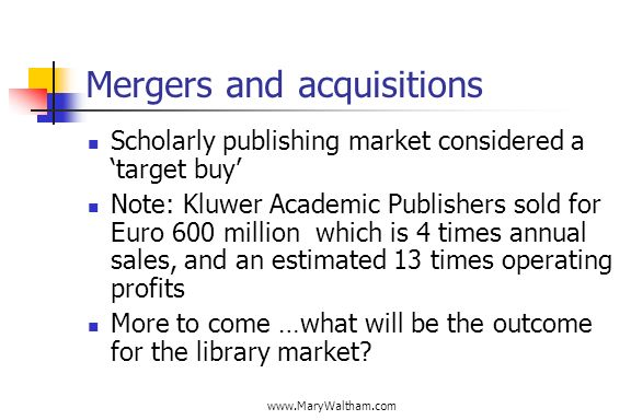 Mergers and acquisitions Scholarly publishing market considered a target buy Note: Kluwer Academic Publishers sold for Euro 600 million which is 4 times annual sales, and an estimated 13 times operating profits More to come …what will be the outcome for the library market