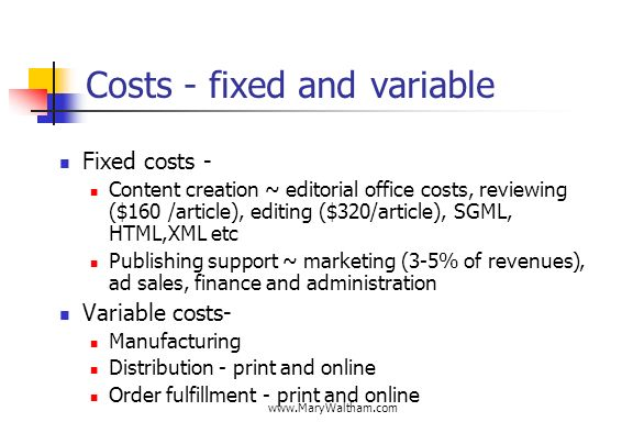 Costs - fixed and variable Fixed costs - Content creation ~ editorial office costs, reviewing ($160 /article), editing ($320/article), SGML, HTML,XML etc Publishing support ~ marketing (3-5% of revenues), ad sales, finance and administration Variable costs- Manufacturing Distribution - print and online Order fulfillment - print and online