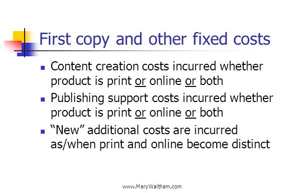 First copy and other fixed costs Content creation costs incurred whether product is print or online or both Publishing support costs incurred whether product is print or online or both New additional costs are incurred as/when print and online become distinct