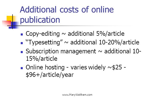 Additional costs of online publication Copy-editing ~ additional 5%/article Typesetting ~ additional 10-20%/article Subscription management ~ additional %/article Online hosting - varies widely ~$25 - $96+/article/year