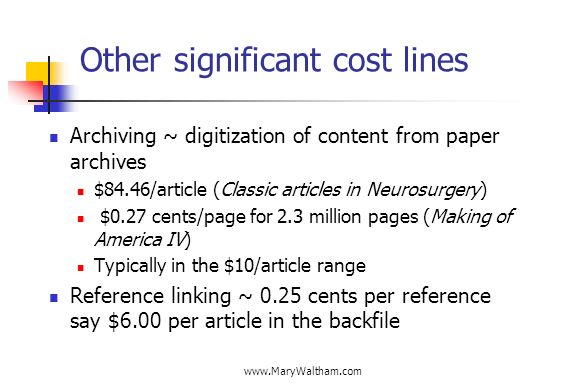 Other significant cost lines Archiving ~ digitization of content from paper archives $84.46/article (Classic articles in Neurosurgery) $0.27 cents/page for 2.3 million pages (Making of America IV) Typically in the $10/article range Reference linking ~ 0.25 cents per reference say $6.00 per article in the backfile