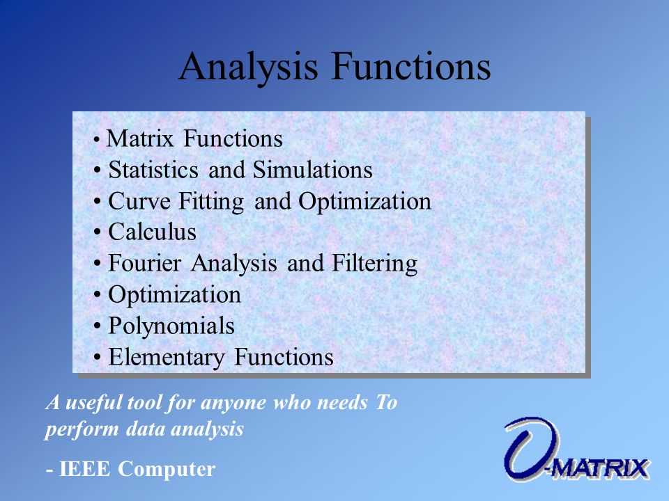 Analysis Functions Matrix Functions Statistics and Simulations Curve Fitting and Optimization Calculus Fourier Analysis and Filtering Optimization Polynomials Elementary Functions Matrix Functions Statistics and Simulations Curve Fitting and Optimization Calculus Fourier Analysis and Filtering Optimization Polynomials Elementary Functions A useful tool for anyone who needs To perform data analysis - IEEE Computer