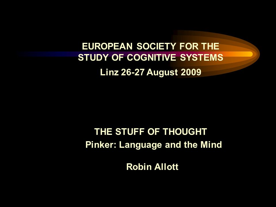 EUROPEAN SOCIETY FOR THE STUDY OF COGNITIVE SYSTEMS Linz August 2009 THE STUFF OF THOUGHT Pinker: Language and the Mind Robin Allott