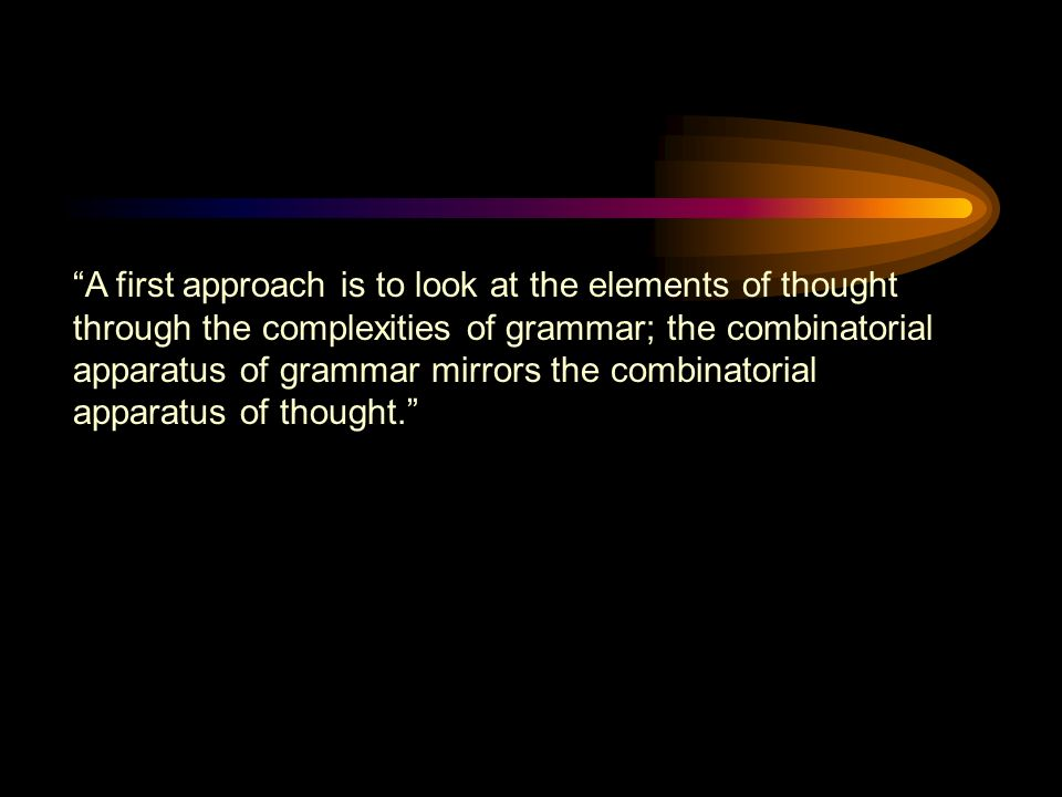 A first approach is to look at the elements of thought through the complexities of grammar; the combinatorial apparatus of grammar mirrors the combinatorial apparatus of thought.