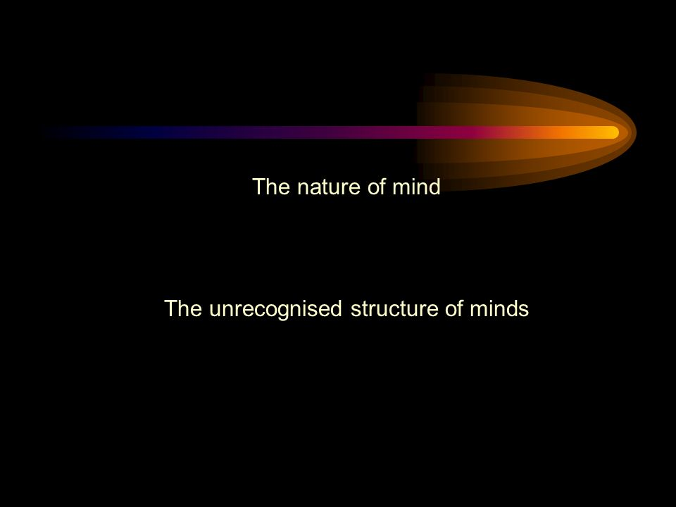 The nature of mind The unrecognised structure of minds