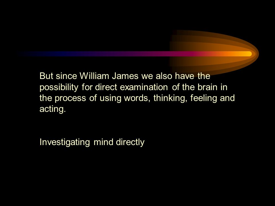 But since William James we also have the possibility for direct examination of the brain in the process of using words, thinking, feeling and acting.