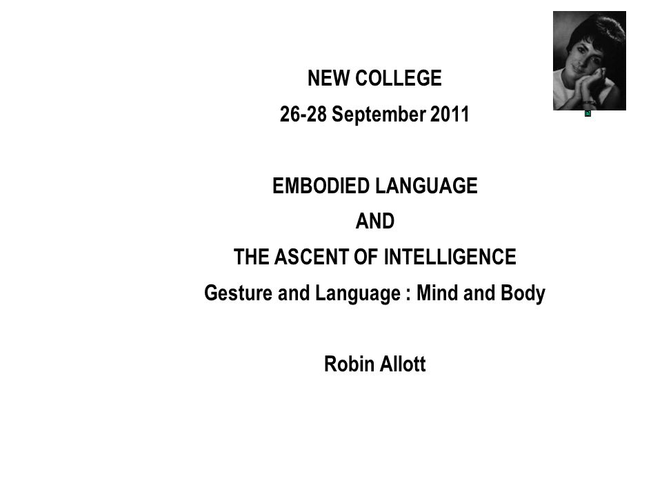 NEW COLLEGE 26-28 September 2011 EMBODIED LANGUAGE AND THE ASCENT OF INTELLIGENCE Gesture and Language : Mind and Body Robin Allott