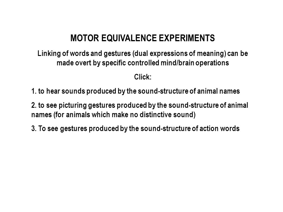MOTOR EQUIVALENCE EXPERIMENTS Linking of words and gestures (dual expressions of meaning) can be made overt by specific controlled mind/brain operations Click: 1.