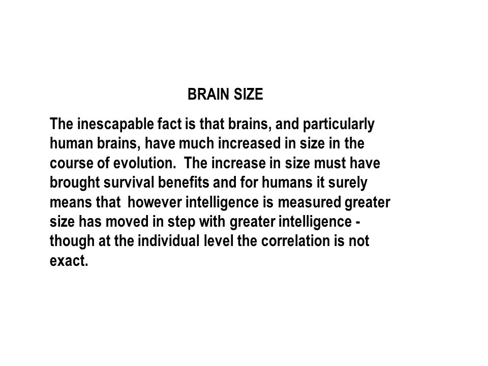 BRAIN SIZE The inescapable fact is that brains, and particularly human brains, have much increased in size in the course of evolution.