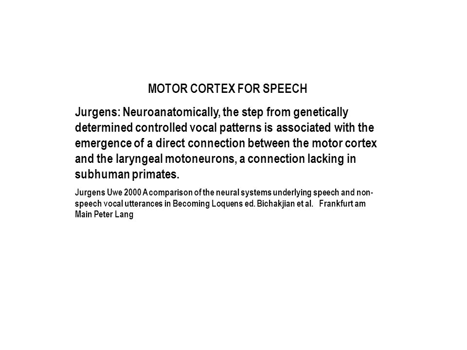 MOTOR CORTEX FOR SPEECH Jurgens: Neuroanatomically, the step from genetically determined controlled vocal patterns is associated with the emergence of a direct connection between the motor cortex and the laryngeal motoneurons, a connection lacking in subhuman primates.